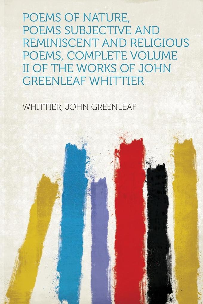 Poems of Nature, Poems Subjective and Reminiscent and Religious Poems, Complete Volume II of The Works of John Greenleaf Whittier als Taschenbuch