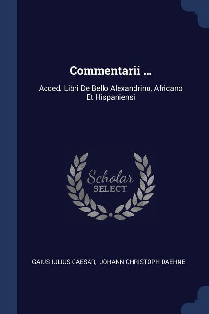 Commentarii ...: Acced. Libri de Bello Alexandrino, Africano Et Hispaniensi als Taschenbuch