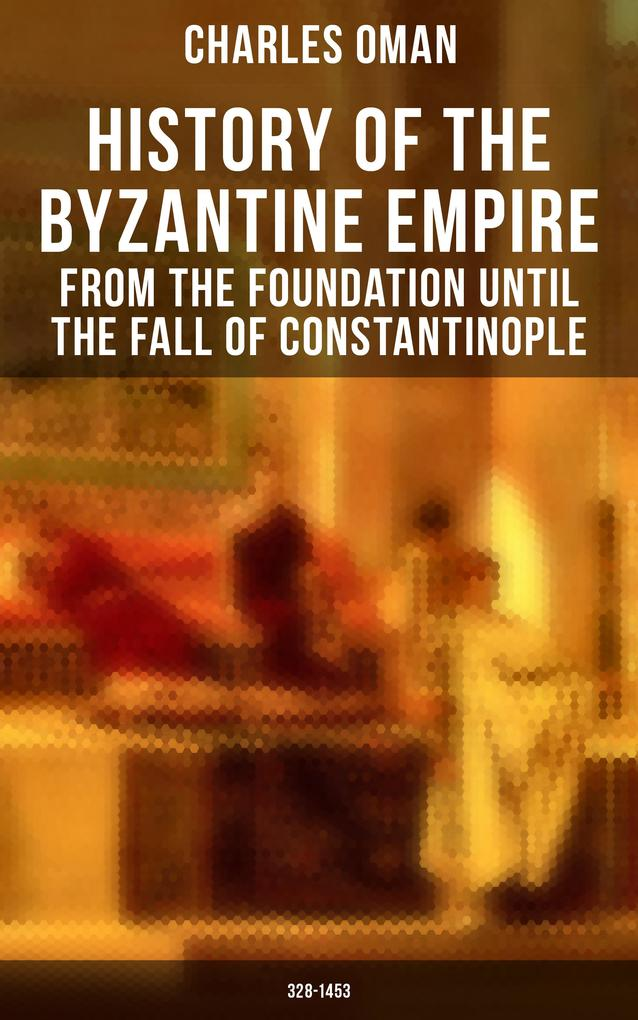 History of the Byzantine Empire: From the Foundation until the Fall of Constantinople (328-1453) als eBook epub