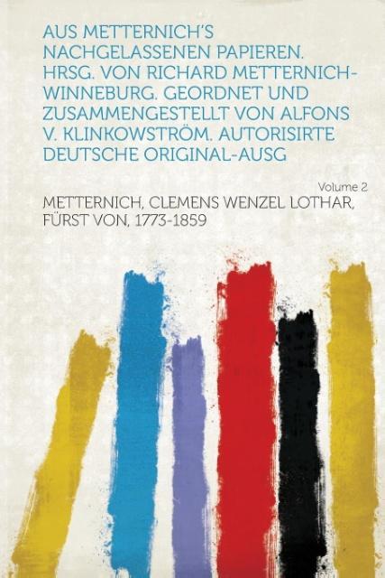 Aus Metternich's Nachgelassenen Papieren. Hrsg. Von Richard Metternich-Winneburg. Geordnet Und Zusammengestellt Von Alfons V. Klinkowstrom. Autorisirt als Taschenbuch