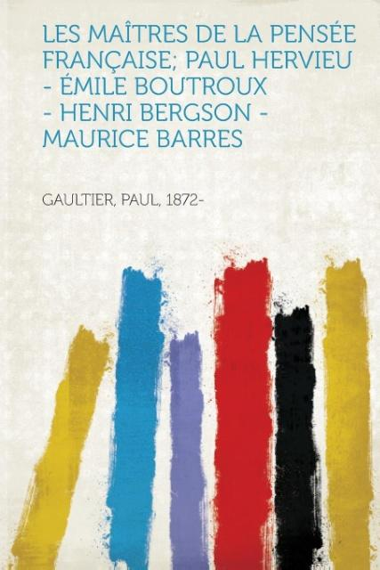 Les Maitres de La Pensee Francaise; Paul Hervieu - Emile Boutroux - Henri Bergson - Maurice Barres als Taschenbuch