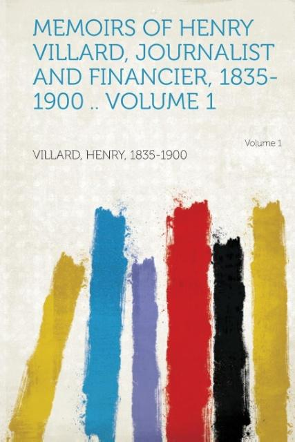 Memoirs of Henry Villard, Journalist and Financier, 1835-1900 .. Volume 1 als Taschenbuch