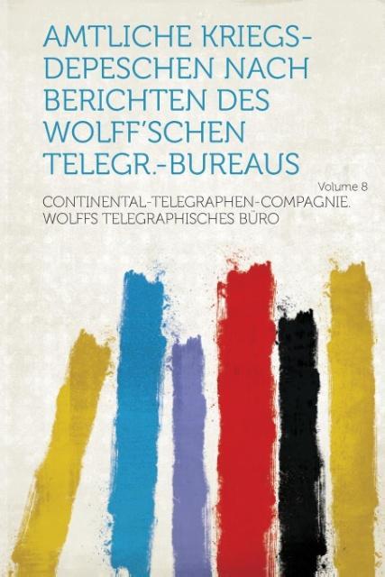 Amtliche Kriegs-Depeschen Nach Berichten Des Wolff'schen Telegr.-Bureaus Volume 8 als Taschenbuch