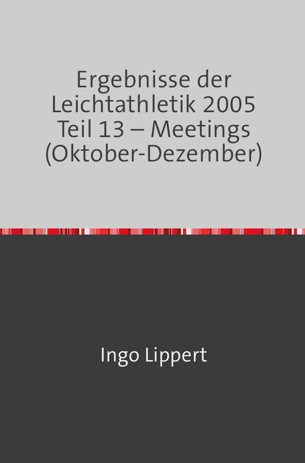 Ergebnisse der Leichtathletik 2005 Teil 13 - Meetings (Oktober-Dezember) als Buch (kartoniert)