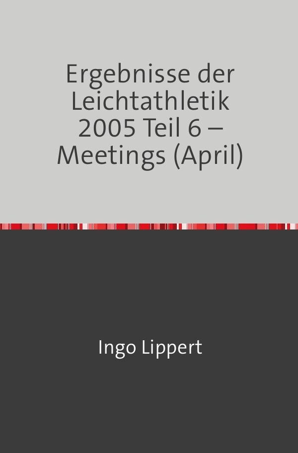 Ergebnisse der Leichtathletik 2005 Teil 6 - Meetings (April) als Buch (kartoniert)