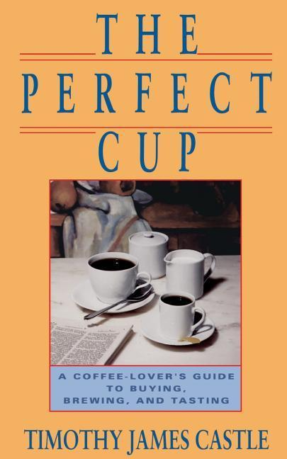 The Perfect Cup: A Coffee Lover's Guide to Buying, Brewing, and Tasting als Taschenbuch