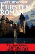 Der besondere Fürstenroman - Ich will aus Liebe heiraten