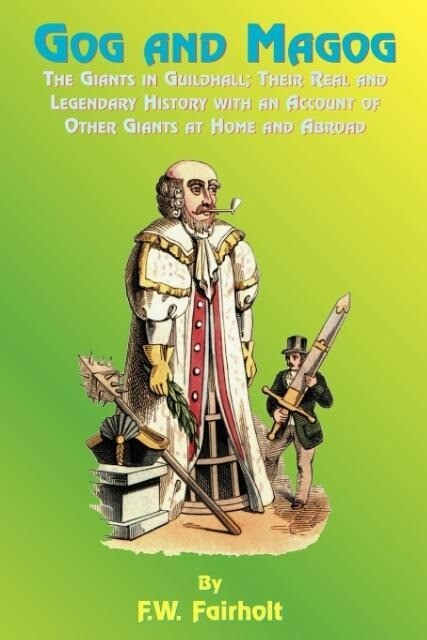 Gog and Magog: The Giants in Guildhall; Their Real and Legendary History with an Account of Other Giants at Home and Abroad als Taschenbuch