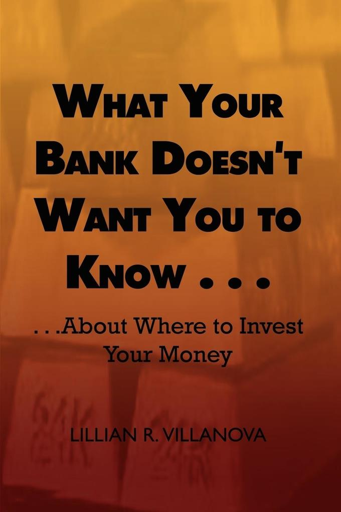 What Your Bank Doesn't Want You to Know . . .: . . .about Where to Invest Your Money als Taschenbuch