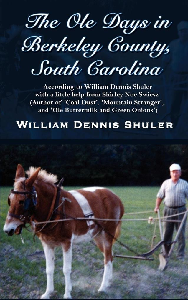 The Ole Days in Berkeley County, South Carolina: According to William Dennis Shuler with a little help from Shirley Noe Swiesz (Author of 'Coal Dust', als Taschenbuch