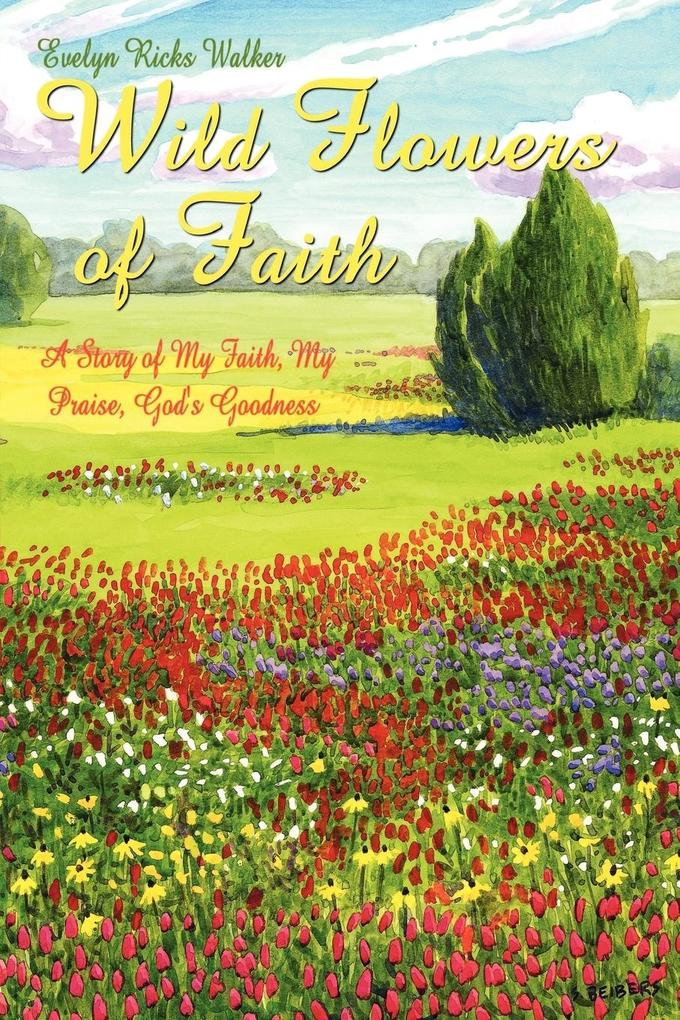 Wild Flowers of Faith: A Story of My Faith, My Praise, God's Goodness als Taschenbuch