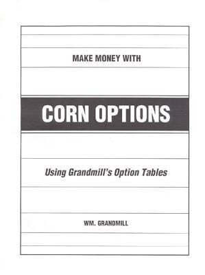 How to Make Money with Corn Options: Using Grandmills Option Tables als Taschenbuch