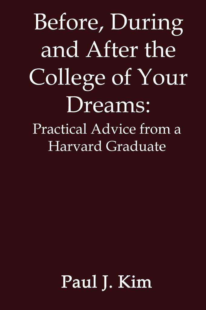 Before, During and After the College of Your Dreams: Practical Advice from a Harvard Graduate als Taschenbuch