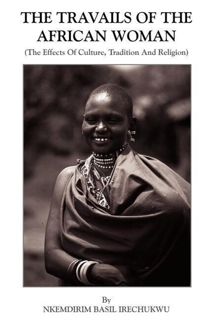 The Travails Of The African Woman: (The Effects Of Culture, Tradition And Religion) als Buch (gebunden)