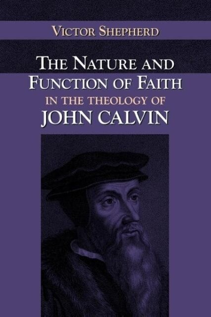 The Nature and Function of Faith in the Theology of John Calvin als Taschenbuch