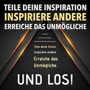 TEILE DEINE VISION! INSPIRIERE ANDERE! ERREICHE DAS UNMÖGLICHE! UND LOS!