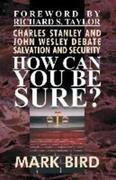 How Can You Be Sure?: Charles Stanley and John Wesley Debate Salvation and Security