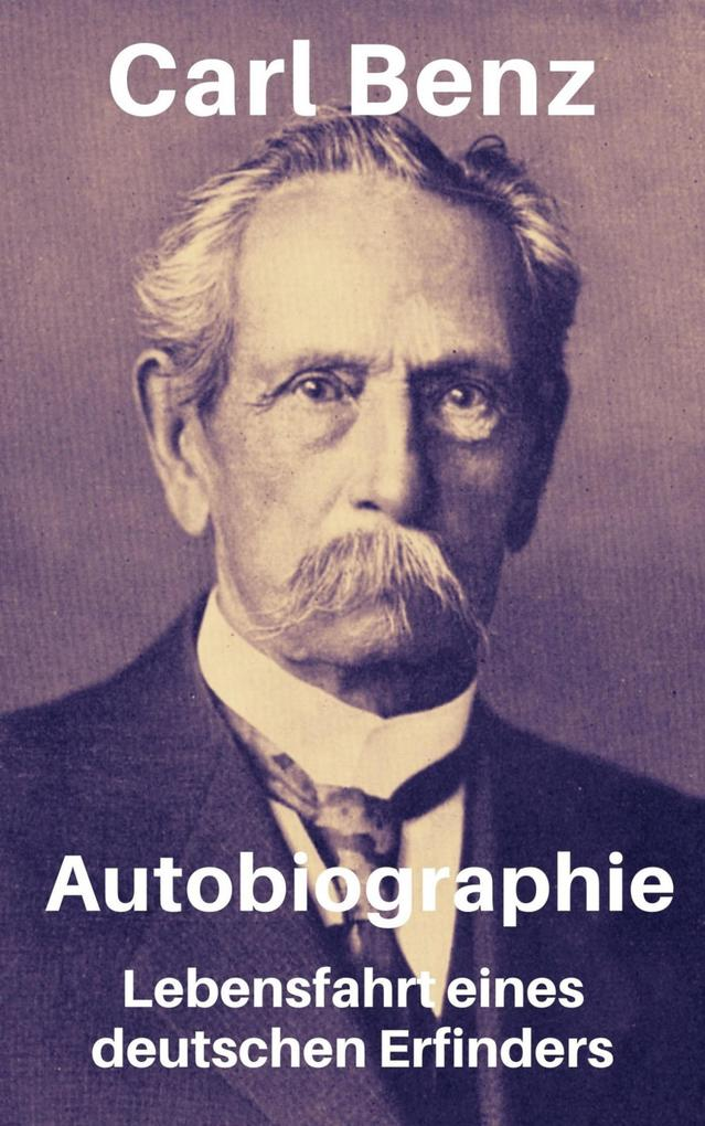 Carl Benz - Autobiographie. Lebensfahrt eines deutschen Erfinders als eBook epub