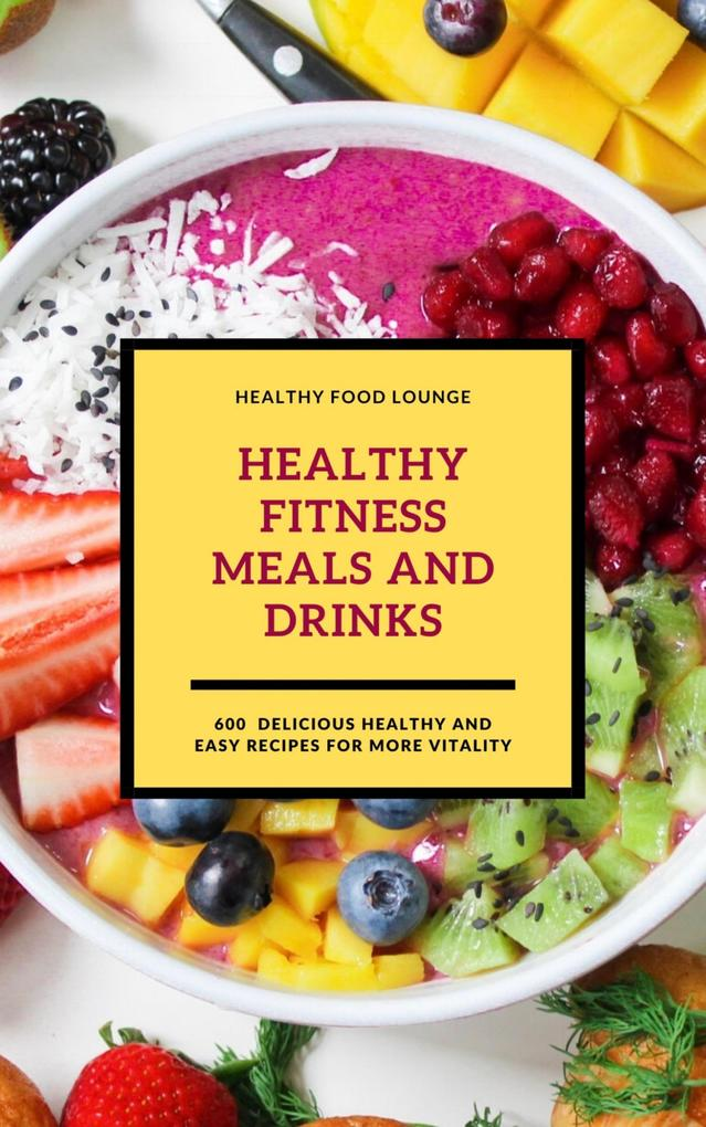 Healthy Fitness Meals And Drinks: 600 Delicious Healthy And Easy Recipes For More Vitality als eBook epub