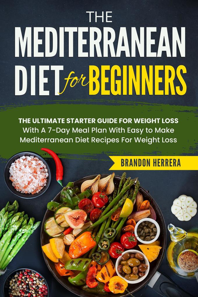 The Mediterranean Diet for Beginners: The Ultimate Starter Guide for Weight Loss - With a 7-day Meal Plan With Easy to Make Mediterranean Diet recipes als eBook epub
