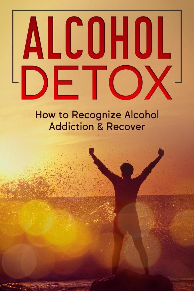 Alcohol Detox: How to Recognize Alcohol Addiction & Recover als eBook epub