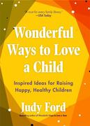 Wonderful Ways to Love a Child: Inspired Ideas for Raising Happy, Healthy Children
