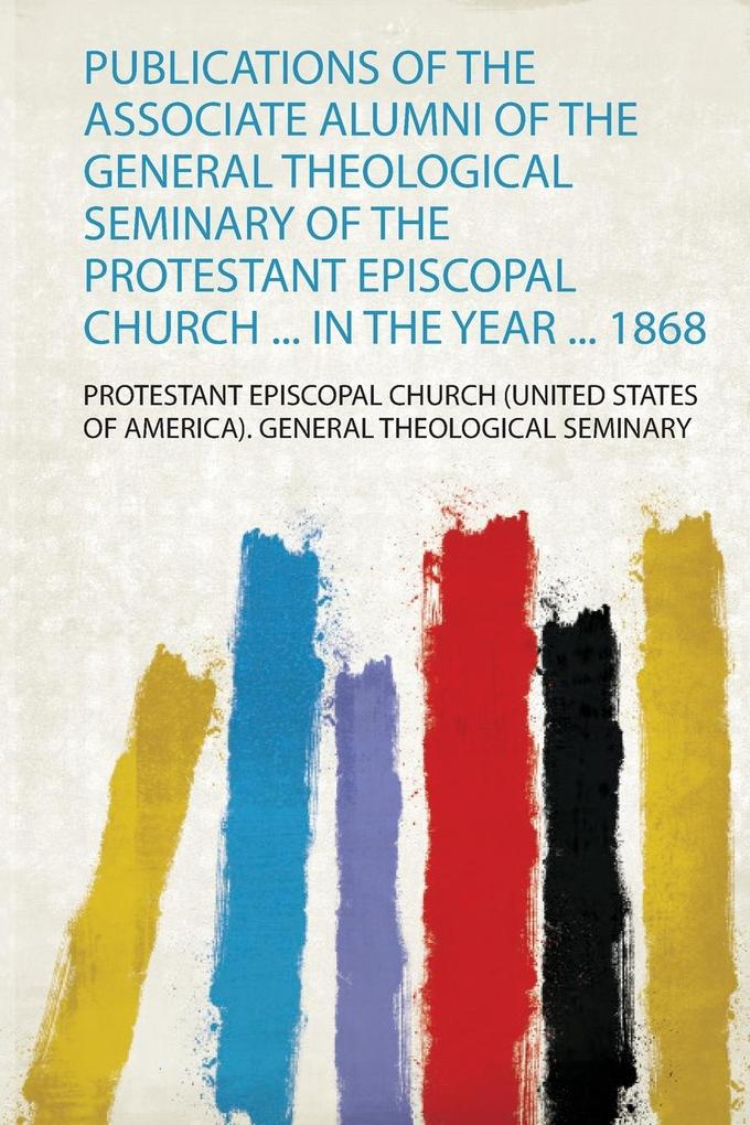 Publications of the Associate Alumni of the General Theological Seminary of the Protestant Episcopal Church ... in the Year ... 1868 als Taschenbuch