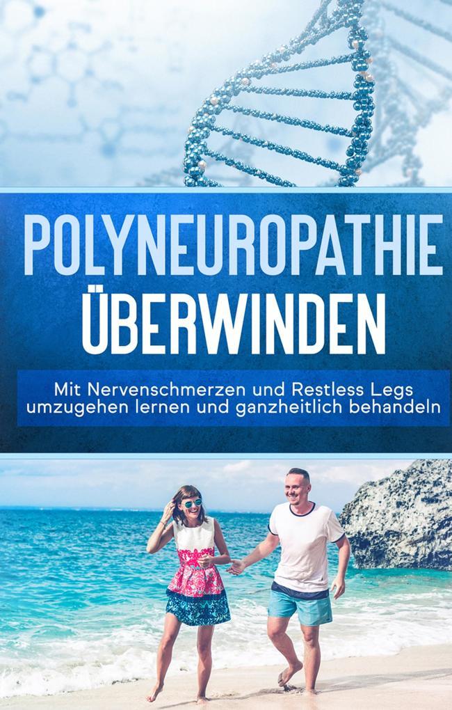Polyneuropathie überwinden: Mit Nervenschmerzen und Restless Legs umzugehen lernen und ganzheitlich behandeln (Leichter leben mit Polyneuropathie, Band 1) als Buch (gebunden)