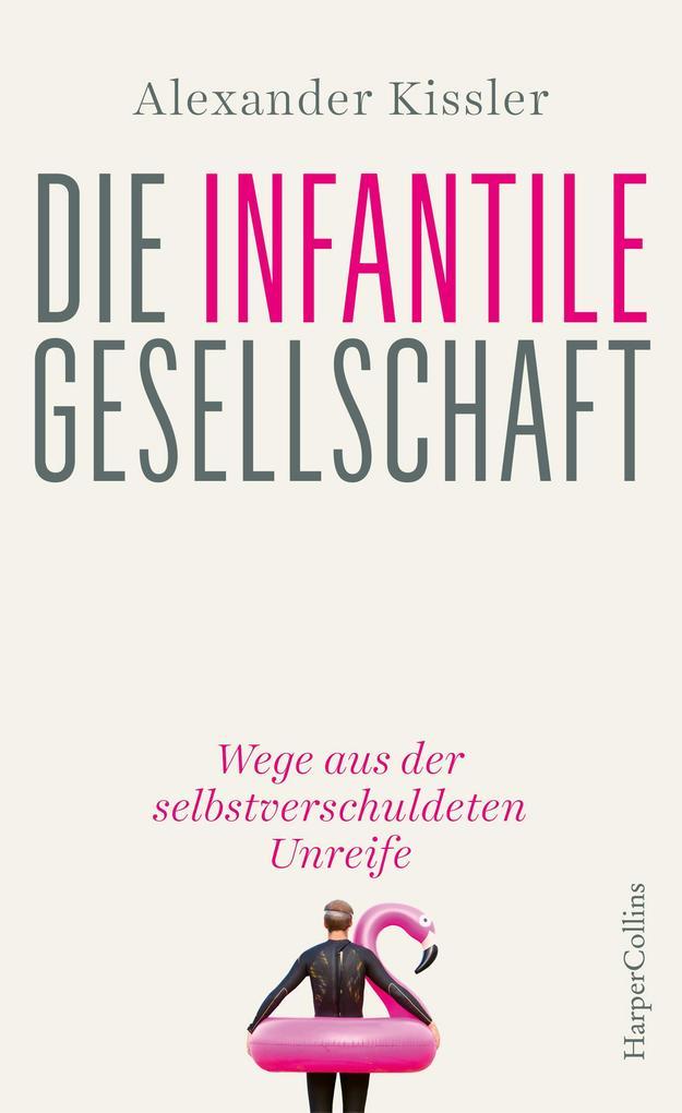 Die infantile Gesellschaft - Wege aus der selbstverschuldeten Unreife als Buch (gebunden)