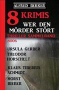 8 Krimis - Wer den Mörder stört: Thriller Sammelband 8006