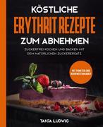 Köstliche Erythrit Rezepte zum Abnehmen: Zuckerfrei kochen und backen mit dem natürlichen Zuckerersatz. Mit Punkten und Nährwertangaben