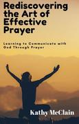 Rediscovering the Art of Effective Prayer: Learning to Communicate with God Through Prayer