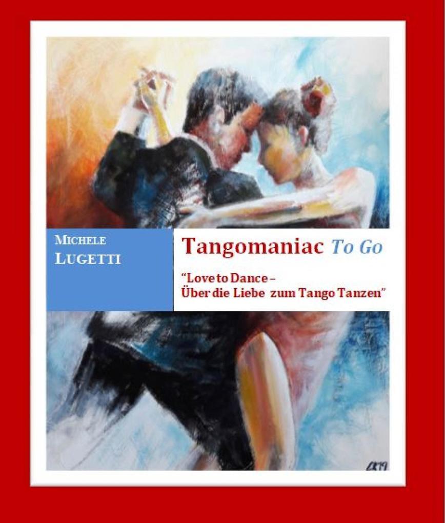 """Tangomaniac To Go """"Love to Dance - Über die Liebe zum Tango Tanzen"""" als eBook epub"""
