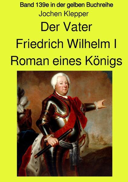 Der Vater - Friedrich Wilhelm I - Roman eines Königs - Band 139e Teil 1 in der gelben Buchreihe bei als Buch (kartoniert)