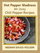Hot Pepper Madness - 40+ Zesty Chili Pepper Recipes