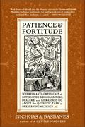 Patience & Fortitude: Wherein a Colorful Cast of Determined Book Collectors, Dealers, and Librarians Go about the Quixotic Task of Preservin
