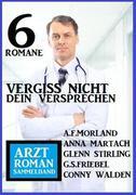 Vergiss nicht dein Versprechen: Arztroman Sammelband 6 Romane