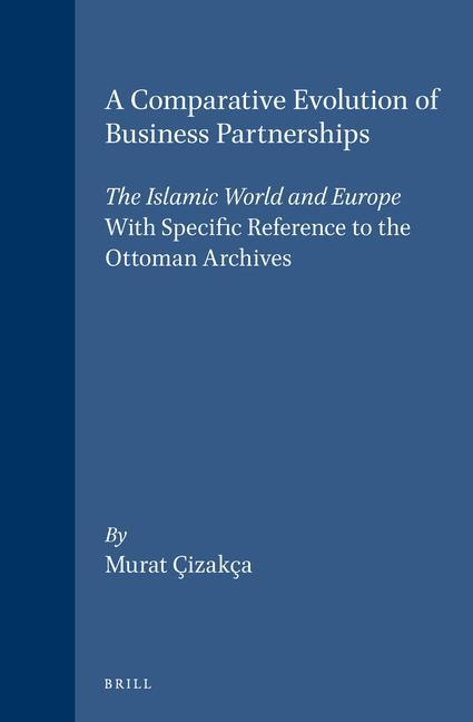 A Comparative Evolution of Business Partnerships: The Islamic World and Europe, with Specific Reference to the Ottoman Archives als Buch (gebunden)