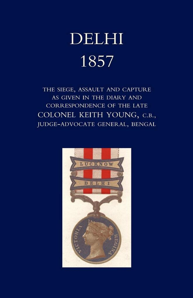 Delhi 1857: The Siege, Assault, and Capture as Given in the Diary and Correspondence of the Late Col. Keith Young, C.B. als Taschenbuch
