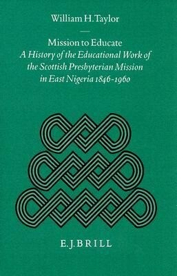 Mission to Educate: A History of the Educational Work of the Scottish Presbyterian Mission in East Nigeria, 1846-1960 als Buch (gebunden)