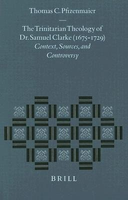 The Trinitarian Theology of Dr. Samuel Clarke (1675-1729): Context, Sources, and Controversy als Buch (gebunden)
