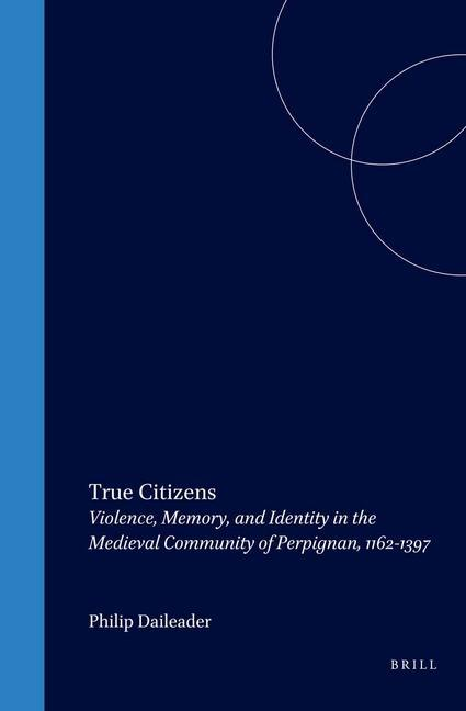 True Citizens: Violence, Memory, and Identity in the Medieval Community of Perpignan, 1162-1397 als Buch (gebunden)