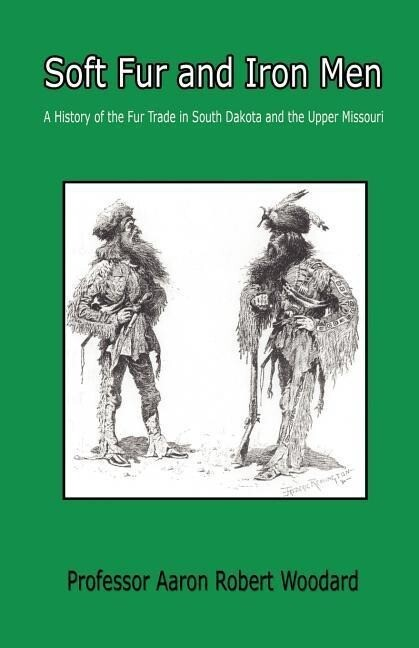 Soft Fur and Iron Men - A History of the Fur Trade in South Dakota and the Upper Missouri als Taschenbuch