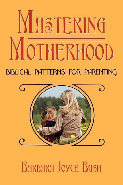 Mastering Motherhood: Biblical Patterns for Parenting als Taschenbuch