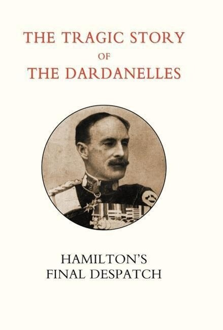 Tragic Story of the Dardanelles. Ian Hamilton's Final Despatch als Buch (gebunden)