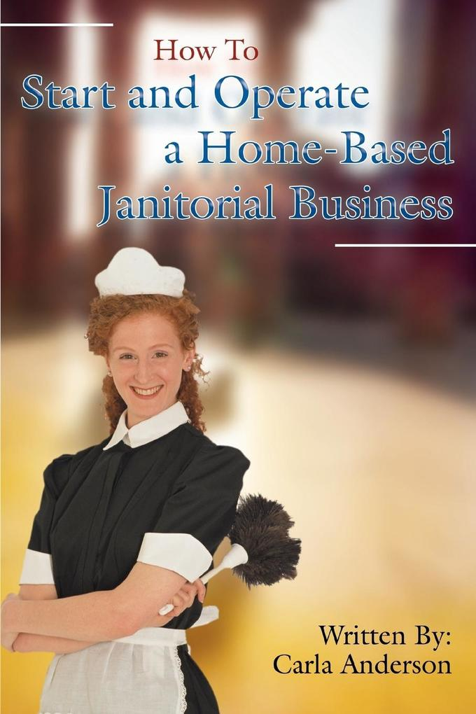 How to Start and Operate a Home-Based Janitorial Business als Taschenbuch