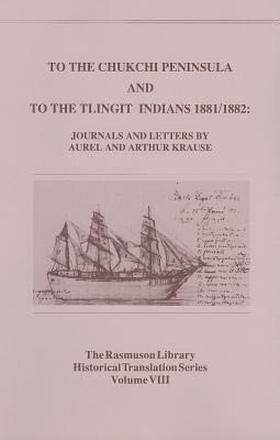 To the Chukchi Peninsula and to the Tlingit Indians, 1881/1882: Journals and Letters by Aurel and Arthur Krause als Taschenbuch