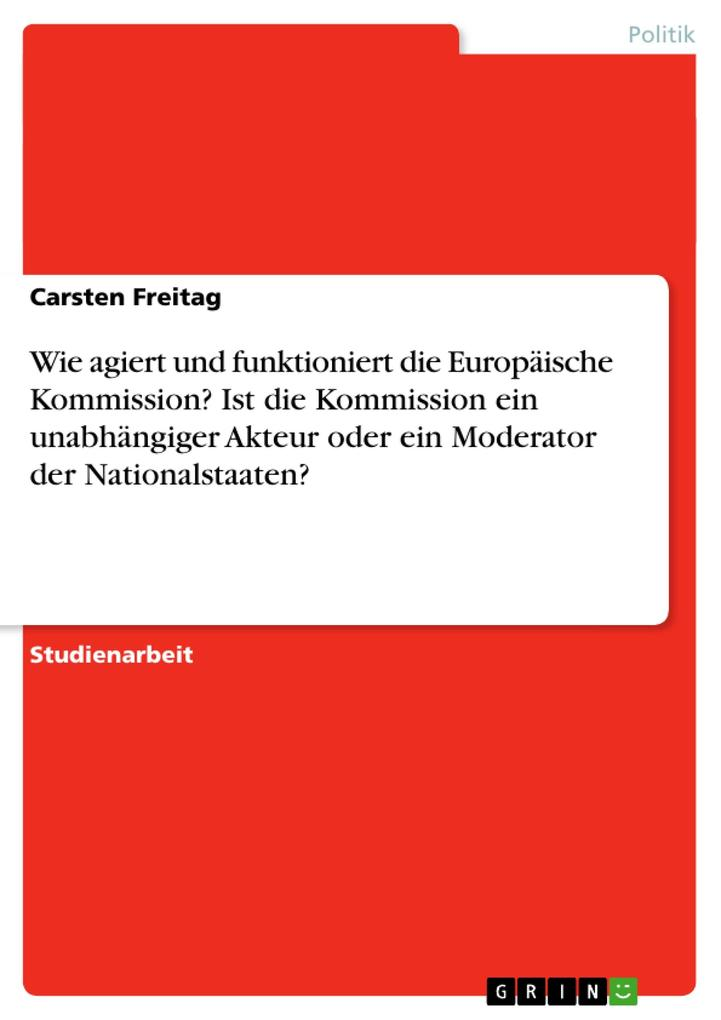 Wie agiert und funktioniert die Europäische Kommission? Ist die Kommission ein unabhängiger Akteur oder ein Moderator der Nationalstaaten? als Taschenbuch
