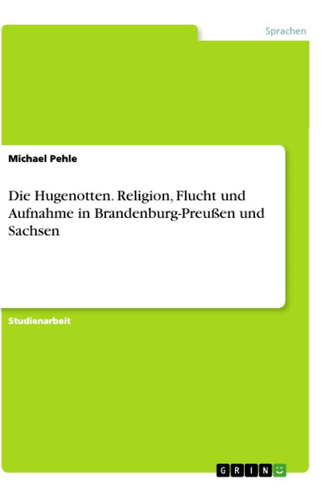 Die Hugenotten. Religion, Flucht und Aufnahme in Brandenburg-Preußen und Sachsen als Buch (kartoniert)