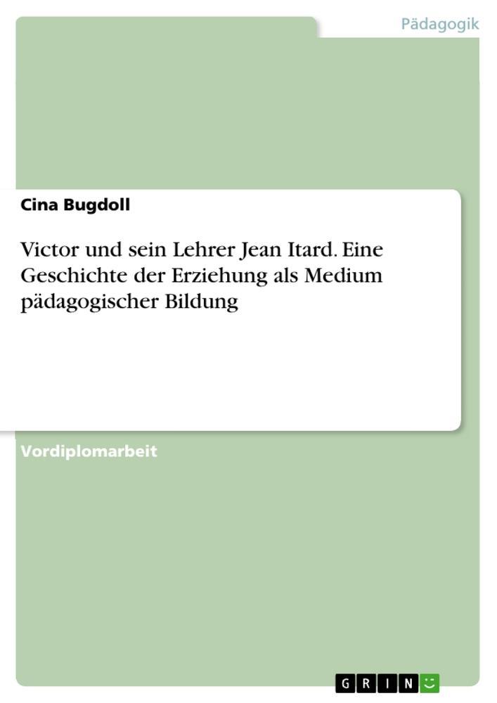 Victor und sein Lehrer Jean Itard - Eine Geschichte der Erziehung als Medium pädagogischer Bildung als Taschenbuch